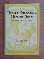 Anticariat: Honora Lee Wolfe - Healthy pregnancy, healthy birth with traditional chinese medicine