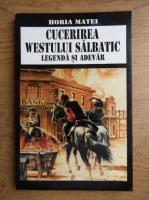 Anticariat: Horia Matei - Cucerirea Westului Salbatic. Legenda si adevar