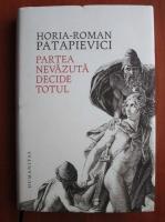 Horia Roman Patapievici - Partea nevazauta decide totul