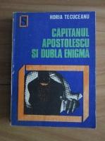 Anticariat: Horia Tecuceanu - Capitanul Apostolescu si dubla enigma