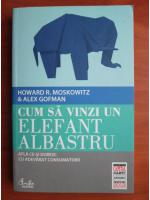 Howard R. Moskowitz - Cum sa vinzi un elefant albastru