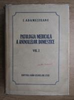 Anticariat: I. Adamesteanu - Patologia medicala a animalelor domestice (volumul 1)