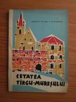 I. Chiorean, Tr. Dusa, Gr. Ploesteanu - Cetatea Targu-Muresului