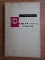 Anticariat: I. M. Maiski - Cine l-a ajutat pe Hitler