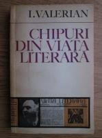 Anticariat: I. Valerian - Chipuri din viata literara