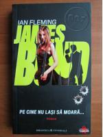 Anticariat: Ian Fleming - Pe cine nu lasi sa moara (seria James Bond)