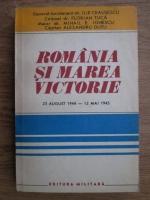 Ilie Ceausescu, Florian Tuca, Mihail E. Ionescu, Alesandru Dutu - Romania si marea victorie. O contributie de seama la infrangerea fascismului 23 august 1944-12 mai 1945