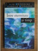 Anticariat: Ilya Prigogine, Isabelle Stengers - Intre eternitate si timp