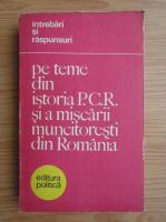 Intrebari si raspunsuri pe teme din istoria Partidului Comunist Roman si a miscarii muncitoresti din Romania