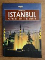 Intregul Istanbul. Orasul civilizatiilor