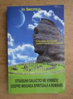Anticariat: Io Secmus - Strabunii galactici ne vorbesc despre misiunea spirituala a Romaniei