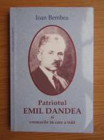 Ioan Bembea - Patriotul Emil Dandea si vremurile in care a trait