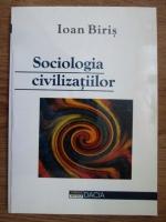 Ioan Biris - Sociologia civilizatiilor. O abordare metodologica