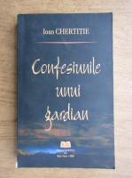 Ioan Chertitie - Confesiunile unui gardian