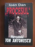 Ioan Dan - Procesul Maresalului Ion Antonescu