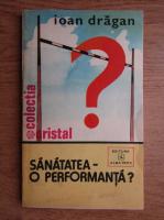Anticariat: Ioan Dragan - Sanatatea, o performanta?
