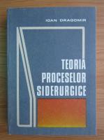 Anticariat: Ioan Dragomir - Teoria proceselor siderurgice