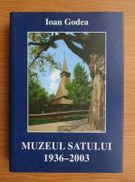 Anticariat: Ioan Godea - Muzeul Satului 1936-2003