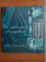 Anticariat: Ioan Gyuri Pascu - In cautarea armoniei