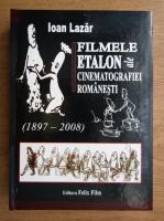 Ioan Lazar - Filmele etalon ale cinematografiei romanesti, 1897-2008