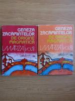 Ioan Marza - Geneza zacamintelor de origine magmatica (2 volume)