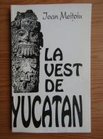 Anticariat: Ioan Meitoiu - La vest de Yucatan