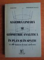 Ioan Pop, Gheorghe Neagu - Algebra liniara si geometrie analitica in plan si in spatiu (1996)