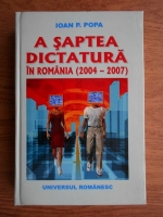 Anticariat: Ioan Popa - A saptea dictatura in Romania (2004-2007)