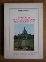 Anticariat: Ioan Scurtu - Presarati pe-a lor morminte ale laurilor foi. Eroi al luptei pentru independenta si unitatea patriei (1916-1917)