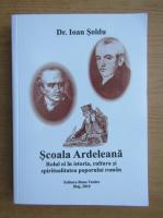 Anticariat: Ioan Soldu - Scoala Ardeleana. Rolul ei in istoria, cultura si spiritualitatea poporului roman