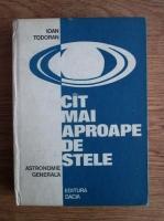 Ioan Todoran - Cat mai aproape de stele. Astronomie generala