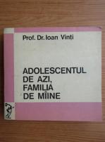 Anticariat: Ioan Vinti - Adolescentul de azi, familia de maine