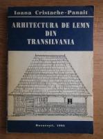 Ioana Cristache Panait - Arhitectura de lemn din Transilvania