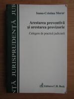 Ioana Cristina Morar - Arestarea preventiva si arestarea provizorie. Culegere de practica judiciara