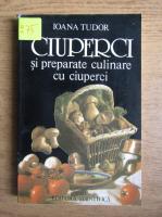 Ioana Tudor - Ciuperci si preparate culinare cu ciuperci