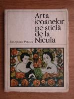 Ion Apostol Popescu - Arta icoanelor pe sticla de la Nicula