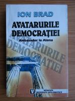 Ion Brad - Avatarurile democratiei. Ambasador la Atena