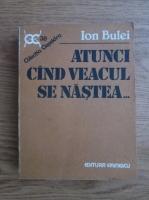 Ion Bulei - Atunci cand veacul se nastea