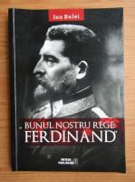 Ion Bulei - Bunul nostru rege: Ferdinand