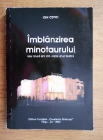 Ion Cepoi - Imblanzirea minotaurului sau noua ani din viata unui teatru