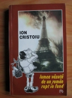 Anticariat: Ion Cristoiu - Lumea vazuta de un roman rupt in fund