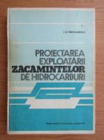 Anticariat: Ion D. Parcalabescu - Proiectarea exploatarii zacamintelor de hidrocarburi