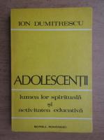 Ion Dumitrescu - Adolescentii. Lumea lor spirituala si activitatea educativa