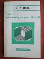 Ion Dur - Noica, intre dandysm si mitul scholii