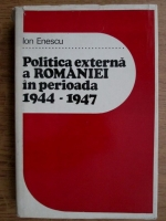 Anticariat: Ion Enescu - Politica externa a Romaniei in perioada 1944-1947