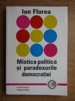 Anticariat: Ion Florea - Mistica politica si paradoxurile democratiei