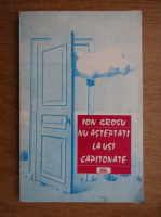 Anticariat: Ion Grosu - Nu asteptati la usi capitonate