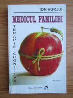 Anticariat: Ion Hurjui - Medicul familiei. Terapie cognitiva (volumul 1)