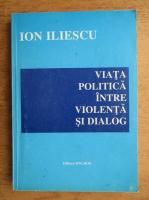Anticariat: Ion Iliescu - Viata politica intre violenta si dialog