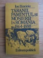 Ion Ilincioiu - Taranii, pamantul si mosierii in Romania 1864-1888